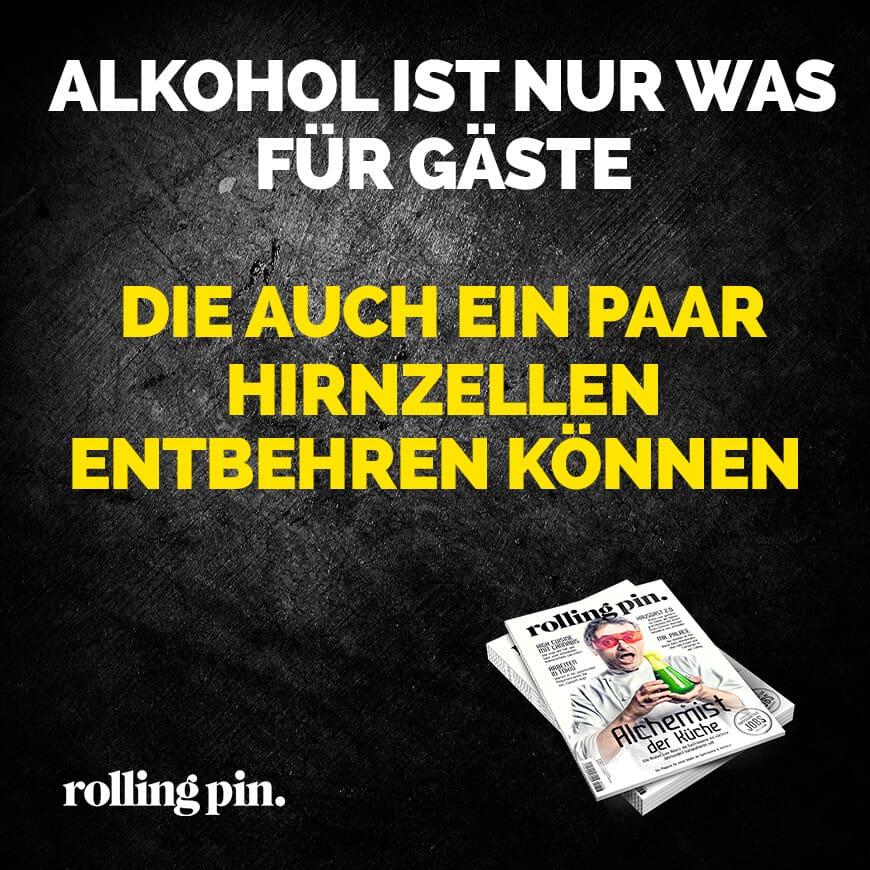 Alkohol ist nur was für Gäste die auch ein paar Hirnzellen entbehren können.
