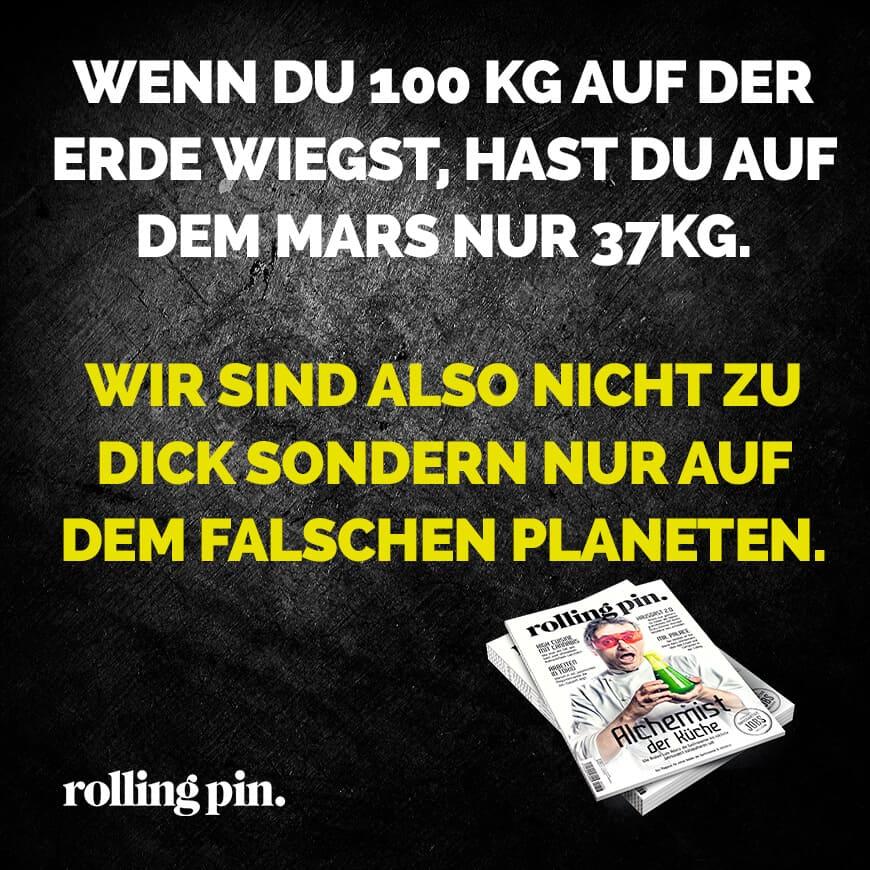 Wenn du 100 kg auf der Erde wiegst, hast du auf dem Mars nur 37kg. Wir sind also nicht zu dick sondern nur auf dem falschen Planeten.